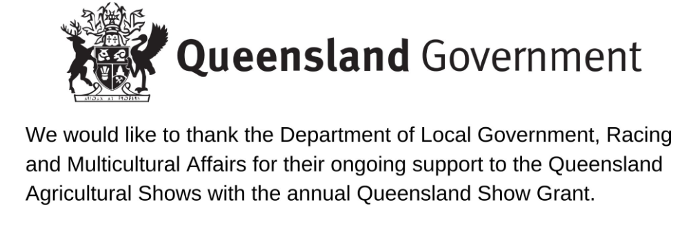 We would like to thank the Department of Local Government, Racing and Multicultural Affairs for their ongoing support to the Queensland Agricultural Shows with the annual Queensland Show Grant.